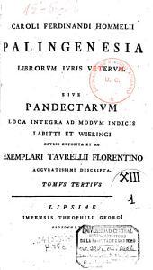 Caroli Ferdinandi Hommelii Palingenesia librorum juris veterum, sive Pandectarum loca integra ad modum indicis Labitti et Wielingi oculis exposita et ab exemplari Taurellii Florentino accuratissime descripta