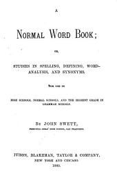 A Normal Word Book, Or, Studies in Spelling, Defining, Word-analysis, and Synonyms: For Use in High Schools, Normal Schools, and the Highest Grade in Grammar Schools