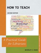 How to Teach: A Practical Guide for Librarians, Edition 2