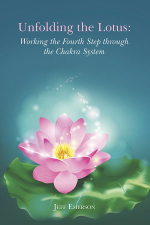 Unfolding the Lotus  Working the Fourth Step through the Chakra System