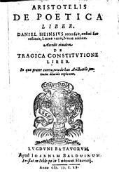 De poetica liber. Daniel Heinsius latine vertit, notas addidit. Accedit ejusdem de tragica constitutione liber, in quo ... tota de hac Aristotelis sententia explicatur