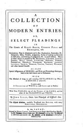 A Collection of Modern Entries: Or, Select Pleadings in the Courts of King's Bench, Common Pleas and Exchequer, Viz. Declarations, Pleas in Abatement ... As Also Special Assignments of Errors, ... With the Method of Suing ... To which is Added a Collection of Writs ... With Two Tables, ... By John Lilly, ...