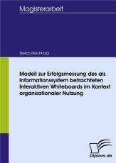 Modell zur Erfolgsmessung des als Informationssystem betrachteten Interaktiven Whiteboards im Kontext organisationaler Nutzung PDF