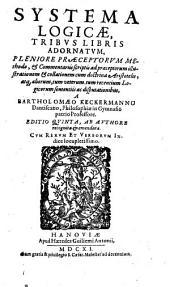 Systema Logicae: Tribus Libris Adornatum, Pleniore Praeceptorum Methodo ...