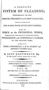 A Complete System of Pleading: Comprehending the Most Approved Precedents and Forms of Practice : Chiefly Consisting of Such as Have Never Before Been Printed : with an Index to the Principal Work, Incorporating and Making it a Continuation of Townshend's and Cornwall's Tables, to the Present Time; as Well as an Index of Reference to All the Ancient and Modern Entries Extant, Volume 4