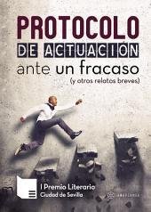 Protocolo de actuación ante un fracaso (y otros relatos breves): I Premio Literario Ciudad de Sevilla