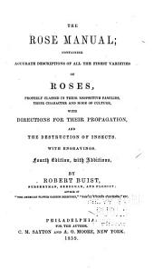 The Rose Manual: Containing Accurate Descriptions of All the Finest Varieties of Roses, Properly Classed in Their Respective Families, Their Character and Mode of Culture, with Directions for Their Propagation, and the Destruction of Insects