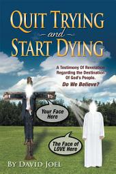 Quit Trying and Start Dying!: A Testimony of Revelation Regarding the Destination of God's People. Do We Believe?