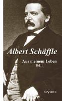 Albert Sch  ffle  Aus meinem Leben  Eine Autobiographie in zwei B  nden PDF