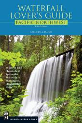 Waterfall Lover's Guide Pacific Northwest: Where to Find Hundreds of Spectacular Waterfalls in Washington, Oregon, and Idaho, Edition 5
