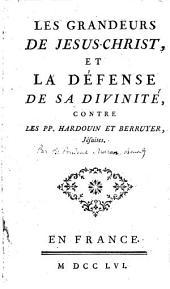 Les Grandeurs de Jésus-Christ, et la défense de sa divinité, contre les PP. Hardouin et Berruyer, jésuites