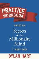 Practice WorkBook Based on Secrets of The Millionaire Mind By T. Harv Eker