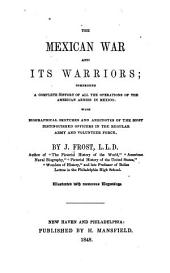 The Mexican War and Its Warriors: Comprising a Complete History of All the Operations of the American Armies in Mexico : with Biographical Sketches and Anecdotes of the Most Distinguished Officers in the Regular Army and Volunteer Force