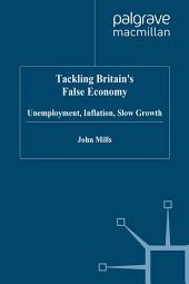 Tackling Britain's False Economy: Unemployment, Inflation, Slow Growth