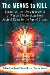 The Means to Kill: Essays on the Interdependence of War and Technology from Ancient Rome to the Age of Drones