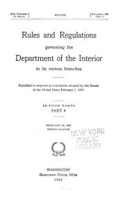 Rules and Regulations Governing the Department of the Interior in Its Various Branches: Furnished in Response to a Resolution Adopted by the Senate of the United States, February 1, 1907, Part 4