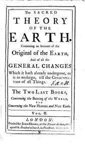 The sacred theory of the earth: containing an account of the original of the Earth, ... In two volumes. The two first books concerning the deluge, and concerning paradise. The two last books concerning the burning of the world, and concerning the new heavens and new earth. With a Review of the theory, ... The fifth edition. To which is added, the author's defence of the work, from the exceptions of Mr. Warren, and the examination of Mr. Keil. And an ode to the author by Mr. Addison: Volume 2