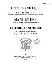 Lettre apostolique de N.S.P. le pape Pie IX qui indique un jubilé universel pour implorer le secours divin, et Mandement de S. Em. Mgr le Cardinal de Bonald, Archevêque de Lyon et de Vienne, pour le jubilé universel accordé par N.S.P. le Pape Pie IX à l'occasion de son exaltation et pour le Carême de 1847