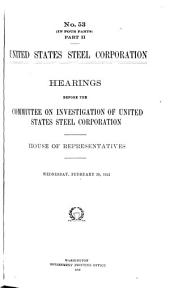 United States Steel Corporation: Hearings Before the Committee on Investigation of United States Steel Corporation. House of Representatives. [In Eight Volumes], Volume 6, Issue 53, Parts 2-4