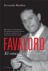 Favaloro. El corazón en las manos: Historias en el quirófano del hombre que revolucionó la cirugía cardíaca de la Argentina para el mundo