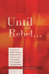 Until You Rebel...: God Sponsored Rebellion Releasing Rejoicing Rebellion release rise to rule and reign in life God recommended rewarding rebellion