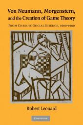 Von Neumann, Morgenstern, and the Creation of Game Theory: From Chess to Social Science, 1900–1960