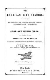 The American Bird Fancier: Considered with Reference to the Breeding, Rearing, Feeding, Management, and Peculiarities of Cage and House Birds : With Remarks on Their Diseases and Remedies; Drawn from Authentic Sources and Personal Observation