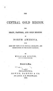 The Central Gold Region: The Grain, Pastoral and Gold Regions of North America. With Some New Views of Its Physical Geography; and Observations on the Pacific Railroad