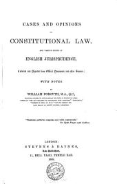 Cases and Opinions on Constitutional Law: And Various Points of English Jurisprudence, Collected and Digested from Official Documents and Other Sources; with Notes