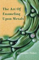 The Art Of Enameling Upon Metals PDF