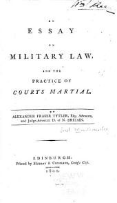 An Essay on Military Law, and the Practice of Courts Martial