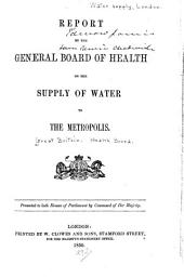 Report by the General Board of Health on the Supply of Water to the Metropolis ...