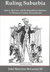 Ruling Suburbia: John J. McClure and the Republican Machine in Delaware County, Pennsylvania