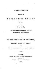 Collections Relative to Systematic Relief of the Poor: At Different Periods, and in Different Countries : with Observations on Charity, Its Proper Objects and Conduct, and Its Influence on the Welfare of Nations