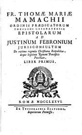 Fr. Thomæ Mariæ Mamachii ... epistolarum ad Justinum Febronium ... de ratione regendæ Christianæ reipublicæ, deque legitima Romani pontificis potestate liber primus (secundus).