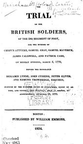 The Trial of the British Soldiers, of the 29th Regiment of Foot: For the Murder of Crispus Attucks, Samuel Gray, Samuel Maverick, James Caldwell, and Patrick Carr, on Monday Evening, March 5, 1770, Before the Honorable Benjamin Lynde, John Cushing, Peter Oliver, and Edmund Trowbridge, Esquires, Justices of the Superior Court of Judicature, Court of Assize, and General Gaol Delivery, Held at Boston, by Adjournment, November 27, 1770