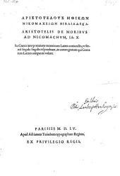 Aristotelus Ēthikōn Nikomacheiōn Biblia Deka. Aristotelis De Moribvs Ad Nicomachvm, Lib. X. Ita Græcis interpretatione recenti cum Latinis coniunctis ... in eorum gratiam qui Græca cum Latinis comparare volunt