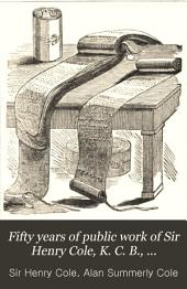Fifty Years of Public Work of Sir Henry Cole, K. C. B., Accounted for in His Deeds, Speeches and Writings: Volume 2
