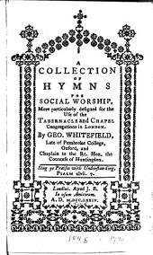 A Collection of Hymns for Social Worship: More Particularly Designed for the Use of the Tabernacle and Chapel Congregations in London. By Geo. Whitefield, ...
