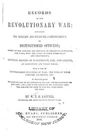 Records of the Revolutionary War: Containing the Military and Financial Correspondence of Distinguished Officers; Names of the Officers and Privates of Regiments, Companies, and Corps, with the Dates of Their and Enlistments; General Orders of Washington, Lee, and Greene