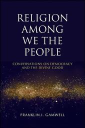 Religion among We the People: Conversations on Democracy and the Divine Good