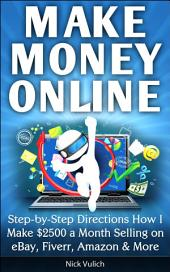 Make Money Online: Step-by-Step Directions How I Make $2500 a Month Selling on eBay, Fiverr, Amazon & More