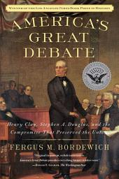 America's Great Debate: Henry Clay, Stephen A. Douglas, and the Compromise That Preserved the Union