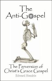 The Anti-Gospel: The Perversion of Christ's Grace Gospel