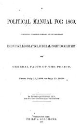 A Political Manual for 1869: Including a Classified Summary of the Important Executive, Legislative, Judicial, Politico-military and General Facts of the Period from July 15, 1868 to July 15, 1869