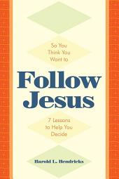 So You Think You Want to Follow Jesus: 7 Lessons to Help You Decide