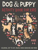 DOG and PUPPY ACTIVITY BOOK for KIDS AGES 4-8 Coloring, Dot to Dot, Mazes, Word Searches and More