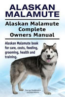 Alaskan Malamute  Alaskan Malamute Complete Owners Manual  Alaskan Malamute Book for Care  Costs  Feeding  Grooming  Health and Training  PDF