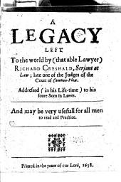 A Legacy Left to the World by (that Able Lawyer) Richard Creshald, Serjant at Law: Late One of the Judges of the Court of Common-Pleas. Addressed (in His Life-time) to His Foure Sons in Lawes. And May be Very Usefull for All Men to Read and Practice