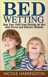 Bedwetting: Stop Your Child from Wetting the Bed with Proven and Effective Methods
